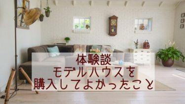 【建売住宅購入ブログ】モデルハウスを購入して良かったこと