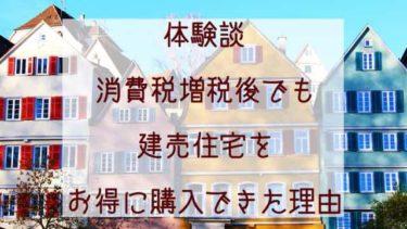 【建売住宅購入ブログ】増税後でもお得に購入できた理由