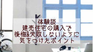 【建売住宅購入ブログ】後悔しないためにしてきたこと!