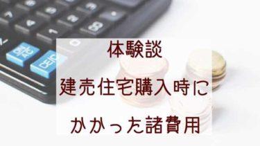 【建売購入ブログ】購入時にかかった諸費用