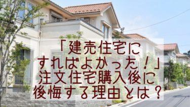 「建売住宅にすればよかった!」注文住宅購入後に後悔する理由とは?