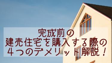 完成前の建売住宅を購入する際の4つのデメリット解説!