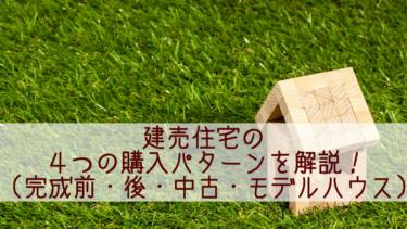 建売住宅の4つの購入パターンを解説!~完成前・完成後・中古・モデルハウス~