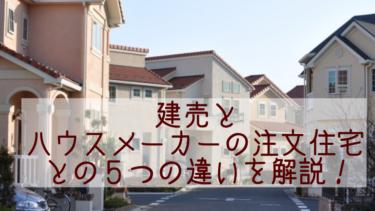 建売とハウスメーカーの注文住宅との5つの違いを解説!