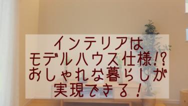 【建売住宅購入ブログ】インテリアはモデルハウス仕様!?おしゃれな暮らしが実現できる!