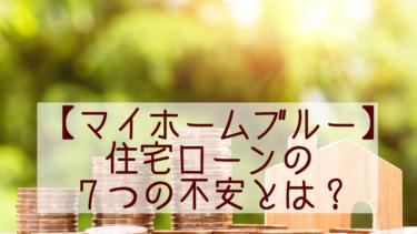 【マイホームブルーブログ】住宅ローンの7つの不安とは?